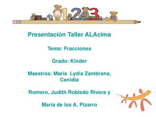 Presentaci n Taller ALAcima  Tema: Fracciones   Grado: Kinder  Maestras: Mar a  Lydia Zambrana, Cenidia   Romero, Judith