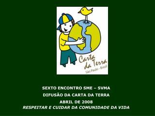 SEXTO ENCONTRO SME   SVMA DIFUS O DA CARTA DA TERRA ABRIL DE 2008 RESPEITAR E CUIDAR DA COMUNIDADE DA VIDA