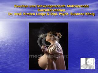 Rauchen und Schwangerschaft: Motivierende Kurzintervention Dr. med. Kirsten Lange  Dipl. Psych. Susanne K nig