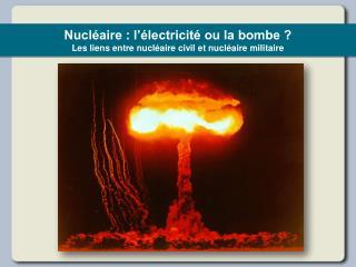 Nucl aire : l  lectricit  ou la bombe  Les liens entre nucl aire civil et nucl aire militaire
