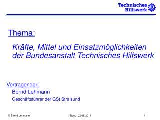 Thema:    Kr fte, Mittel und Einsatzm glichkeiten der Bundesanstalt Technisches Hilfswerk      Vortragender:  Bernd Lehm