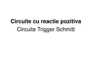 Circuite cu reactie pozitiva Circuite Trigger Schmitt