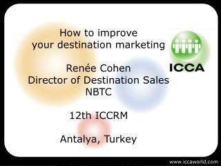 How to improve  your destination marketing  Ren e Cohen Director of Destination Sales NBTC  12th ICCRM  Antalya, Turkey