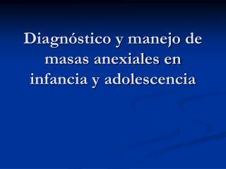 Diagn stico y manejo de masas anexiales en infancia y adolescencia