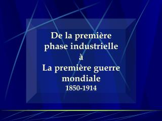 De la premi re phase industrielle   La premi re guerre mondiale 1850-1914