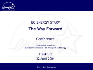 EC ENERGY STAR  The Way Forward  Conference  organised on behalf of: European Commission - DG Transport and Energy  Fran