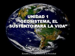 UNIDAD 1  GEOSISTEMA, EL SUSTENTO PARA LA VIDA