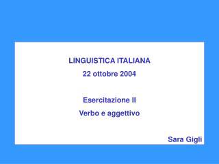 LINGUISTICA ITALIANA  22 ottobre 2004  Esercitazione II Verbo e aggettivo  Sara Gigli