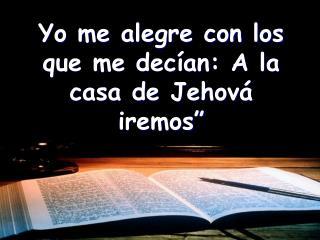 Yo me alegre con los que me dec an: A la casa de Jehov  iremos  Salmo 122:1