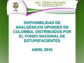 DISPONIBILIDAD DE ANALG SICOS OPIOIDES EN COLOMBIA, DISTRIBUIDOS POR EL FONDO NACIONAL DE ESTUPEFACIENTES  ABRIL 2010