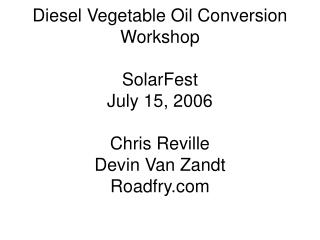 Diesel Vegetable Oil Conversion Workshop SolarFest July 15, 2006 Chris Reville Devin Van Zandt Roadfry