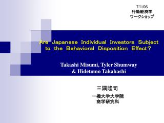 Are Japanese Individual Investors Subject  to the Behavioral Disposition Effect  Takashi Misumi, Tyler Shumway  Hidetomo