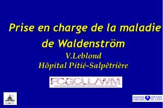 Prise en charge de la maladie de Waldenstr m    V.Leblond H pital Piti -Salp tri re