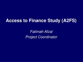 Access to Finance Study A2FS  Fatimah Afzal Project Coordinator
