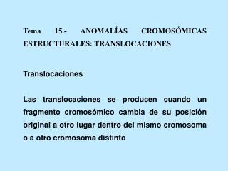 Tema 15.- ANOMAL AS CROMOS MICAS ESTRUCTURALES: TRANSLOCACIONES  Translocaciones  Las translocaciones se producen cuando