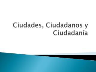 Ciudades, Ciudadanos y Ciudadan a