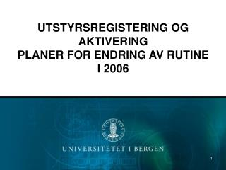 UTSTYRSREGISTERING OG AKTIVERING PLANER FOR ENDRING AV RUTINE I 2006