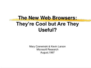 The New Web Browsers: They re Cool but Are They Useful     Mary Czerwinski  Kevin Larson Microsoft Research August,1997