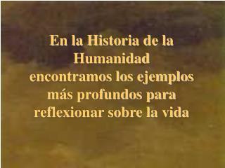 En la Historia de la Humanidad  encontramos los ejemplos m s profundos para reflexionar sobre la vida
