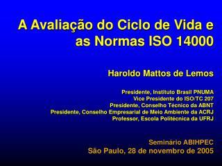 A Avalia  o do Ciclo de Vida e as Normas ISO 14000   Haroldo Mattos de Lemos  Presidente, Instituto Brasil PNUMA Vice Pr