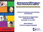 ImmTrac Training for Users Working with Children   Texas School Nurse Organization Conference TSO November 11-13, 2011