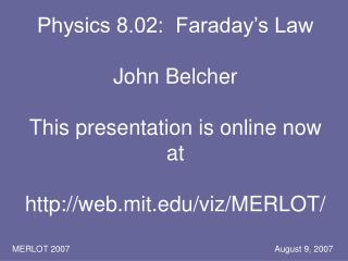 Physics 8.02:  Faraday s Law  John Belcher  This presentation is online now at  web.mit