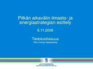 Pitk n aikav lin ilmasto- ja energiastrategian esittely          6.11.2008  Tiedotustilaisuus VN:n linnan tiedotustila