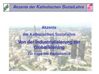 Akzente  der Katholischen Soziallehre Von der Industrialisierung zur Globalisierung Zur Krise des Kapitalismus