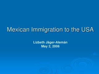 Mexican Immigration to the USA  Lizbeth J ger-Alem n May 2, 2006