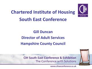 Chartered Institute of Housing South East Conference  Gill Duncan Director of Adult Services Hampshire County Council
