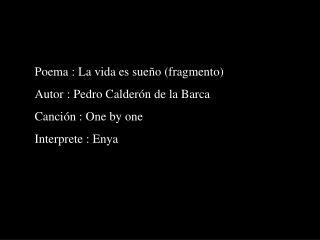 Poema : La vida es sue o fragmento  Autor : Pedro Calder n de la Barca Canci n : One by one Interprete : Enya