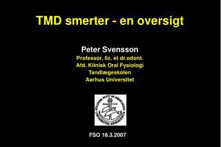 TMD smerter - en oversigt  Peter Svensson Professor, lic. et dr.odont. Afd. Klinisk Oral Fysiologi Tandl geskolen Aarhus