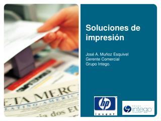 Soluciones de impresi n   Jos  A. Mu oz Esquivel Gerente Comercial Grupo Intego.