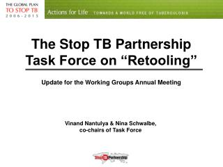The Stop TB Partnership  Task Force on  Retooling   Update for the Working Groups Annual Meeting