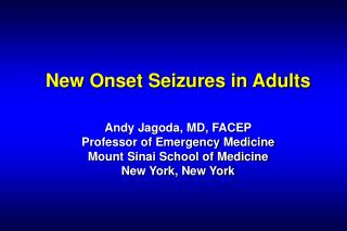 New Onset Seizures in Adults   Andy Jagoda, MD, FACEP Professor of Emergency Medicine Mount Sinai School of Medicine New