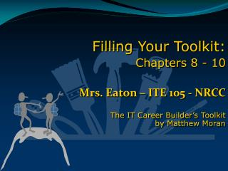 Filling Your Toolkit: Chapters 8 - 10  Mrs. Eaton   ITE 105 - NRCC  The IT Career Builder s Toolkit  by Matthew Moran