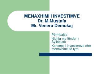 MENAXHIMI I INVESTIMVE Dr. M.Mustafa  Mr. Venera Demukaj