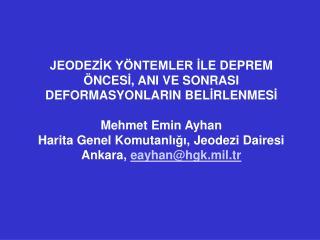 JEODEZIK Y NTEMLER ILE DEPREM  NCESI, ANI VE SONRASI DEFORMASYONLARIN BELIRLENMESI   Mehmet Emin Ayhan Harita Genel Komu