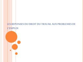 LES REPONSES DU DROIT DU TRAVAIL AUX PROBLEMES DE L EMPLOI