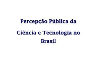Percep  o P blica da  Ci ncia e Tecnologia no Brasil