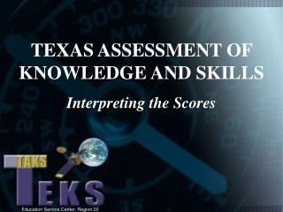 TEXAS ASSESSMENT OF KNOWLEDGE AND SKILLS Interpreting the Scores