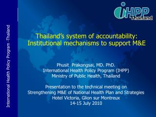 Phusit  Prakongsai, MD. PhD. International Health Policy Program IHPP Ministry of Public Health, Thailand  Presentation