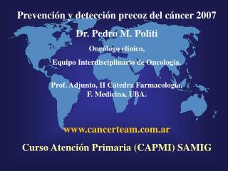 Prevenci n y detecci n precoz del c ncer 2007 Dr. Pedro M. Politi Onc logo cl nico, Equipo Interdisciplinario de Oncolog