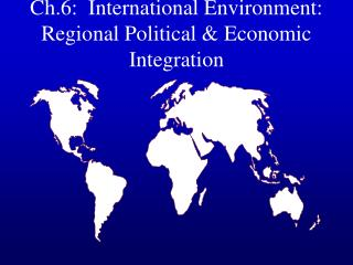 Ch.6:  International Environment: Regional Political  Economic Integration