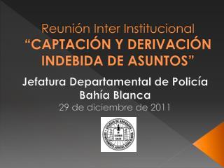 Reuni n Inter Institucional  CAPTACI N Y DERIVACI N INDEBIDA DE ASUNTOS