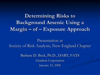 Determining Risks to  Background Arsenic Using a  Margin   of   Exposure Approach  Presentation at Society of Risk Analy