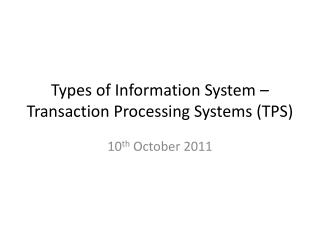 Types of Information System   Transaction Processing Systems TPS