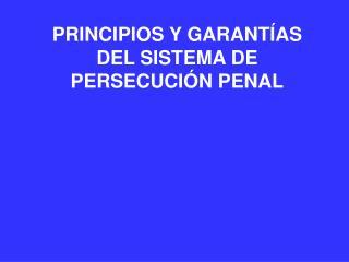 PRINCIPIOS Y GARANT AS DEL SISTEMA DE PERSECUCI N PENAL