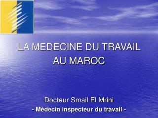 LA MEDECINE DU TRAVAIL  AU MAROC     Docteur Smail El Mrini - M decin inspecteur du travail -