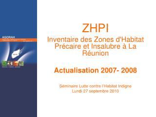 ZHPI Inventaire des Zones dHabitat Pr caire et Insalubre   La R union  Actualisation 2007- 2008  S minaire Lutte contre
